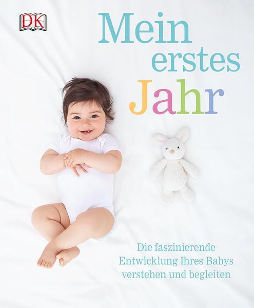 Mein erstes Jahr - Die faszinierende Entwicklung Ihres Babys verstehen und begleiten